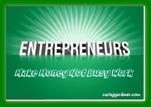 Entrepreneurs Make Money Not Busy Work